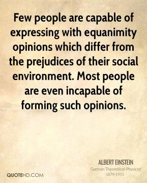 Albert Einstein - Few people are capable of expressing with equanimity opinions which differ from the prejudices of their social environment. Most people are even incapable of forming such opinions.