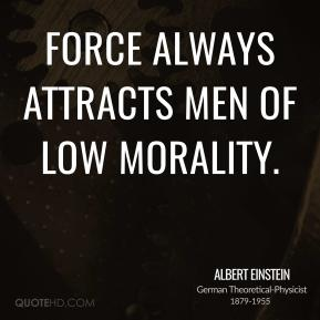 Albert Einstein - Force always attracts men of low morality.
