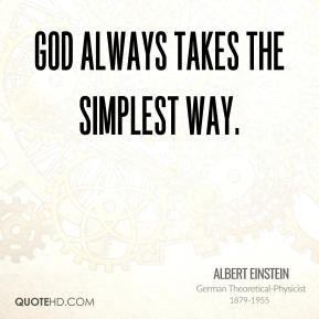 Albert Einstein - God always takes the simplest way.