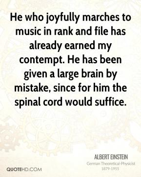 Albert Einstein - He who joyfully marches to music in rank and file has already earned my contempt. He has been given a large brain by mistake, since for him the spinal cord would suffice.