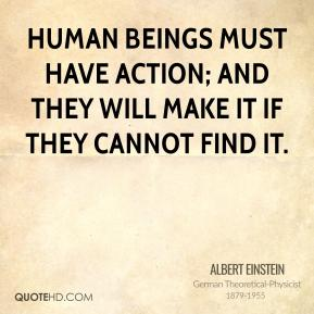 Albert Einstein - Human beings must have action; and they will make it if they cannot find it.