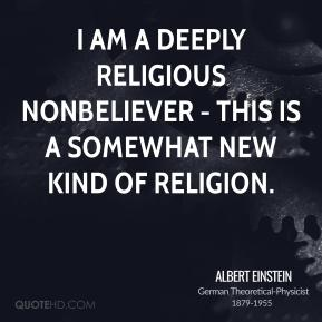 Albert Einstein - I am a deeply religious nonbeliever - this is a somewhat new kind of religion.