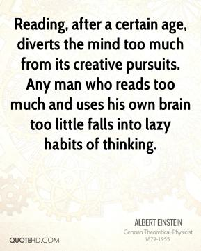 Albert Einstein - Reading, after a certain age, diverts the mind too much from its creative pursuits. Any man who reads too much and uses his own brain too little falls into lazy habits of thinking.