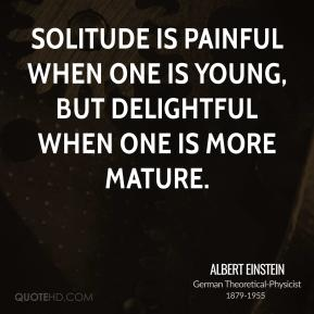 Albert Einstein - Solitude is painful when one is young, but delightful when one is more mature.