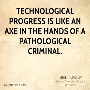 Albert Einstein - Technological progress is like an axe in the hands of a pathological criminal.