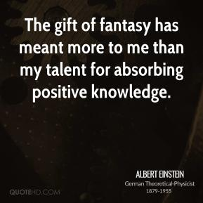 Albert Einstein - The gift of fantasy has meant more to me than my talent for absorbing positive knowledge.