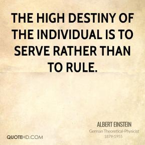 Albert Einstein - The high destiny of the individual is to serve rather than to rule.