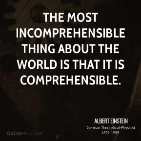 The most incomprehensible thing about the world is that it is comprehensible.