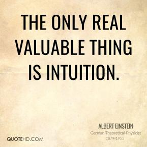Albert Einstein - The only real valuable thing is intuition.