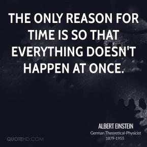 The only reason for time is so that everything doesn't happen at once.