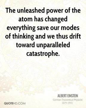 The unleashed power of the atom has changed everything save our modes of thinking and we thus drift toward unparalleled catastrophe.