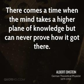Albert Einstein - There comes a time when the mind takes a higher plane of knowledge but can never prove how it got there.