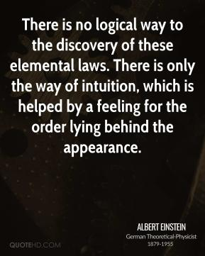 Albert Einstein - There is no logical way to the discovery of these elemental laws. There is only the way of intuition, which is helped by a feeling for the order lying behind the appearance.