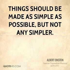 Albert Einstein - Things should be made as simple as possible, but not any simpler.