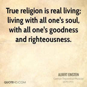 Albert Einstein - True religion is real living; living with all one's soul, with all one's goodness and righteousness.
