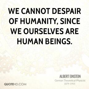 Albert Einstein - We cannot despair of humanity, since we ourselves are human beings.