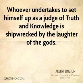 Whoever undertakes to set himself up as a judge of Truth and Knowledge is shipwrecked by the laughter of the gods.