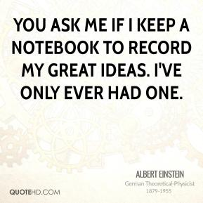 You ask me if I keep a notebook to record my great ideas. I've only ever had one.