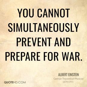 You cannot simultaneously prevent and prepare for war.