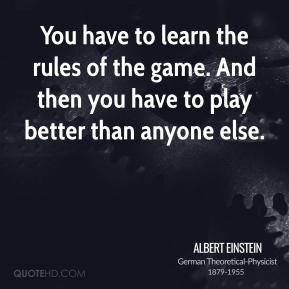 Albert Einstein - You have to learn the rules of the game. And then you have to play better than anyone else.