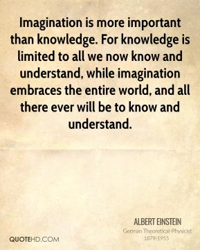 Albert Einstein - Imagination is more important than knowledge. For knowledge is limited to all we now know and understand, while imagination embraces the entire world, and all there ever will be to know and understand.