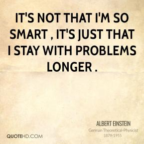 It's not that I'm so smart , it's just that I stay with problems longer .