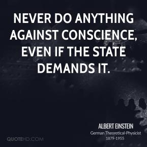 Never do anything against conscience, even if the state demands it.