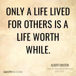 Albert Einstein - Only a life lived for others is a life worth while.