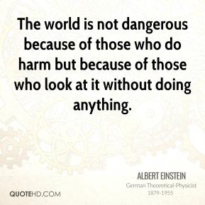 The world is not dangerous because of those who do harm but because of those who look at it without doing anything.