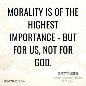 Albert Einstein - Morality is of the highest importance - but for us, not for God.