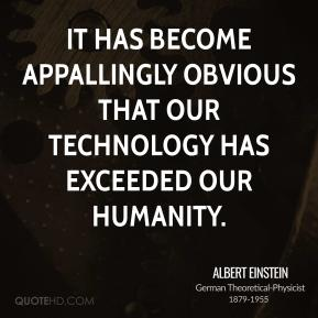 It has become appallingly obvious that our technology has exceeded our humanity.