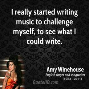 Amy Winehouse - I really started writing music to challenge myself, to see what I could write.