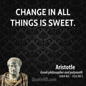 Aristotle - Change in all things is sweet.