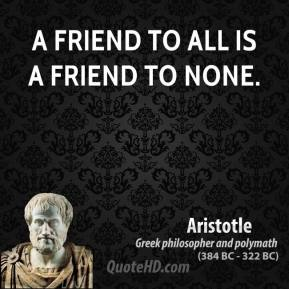 Aristotle - A friend to all is a friend to none.