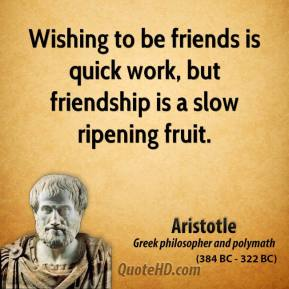 Aristotle - Wishing to be friends is quick work, but friendship is a slow ripening fruit.
