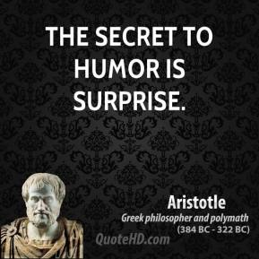 Aristotle - The secret to humor is surprise.