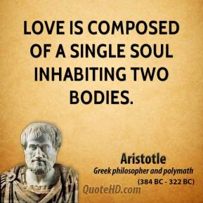 Aristotle - Love is composed of a single soul inhabiting two bodies.