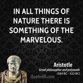 Aristotle - In all things of nature there is something of the marvelous.