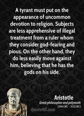 Aristotle - A tyrant must put on the appearance of uncommon devotion to religion. Subjects are less apprehensive of illegal treatment from a ruler whom they consider god-fearing and pious. On the other hand, they do less easily move against him, believing that he has the gods on his side.