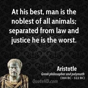 Aristotle - At his best, man is the noblest of all animals; separated from law and justice he is the worst.