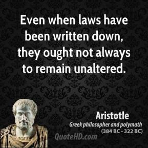 Aristotle - Even when laws have been written down, they ought not always to remain unaltered.