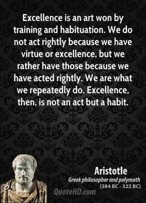 Aristotle - Excellence is an art won by training and habituation. We do not act rightly because we have virtue or excellence, but we rather have those because we have acted rightly. We are what we repeatedly do. Excellence, then, is not an act but a habit.