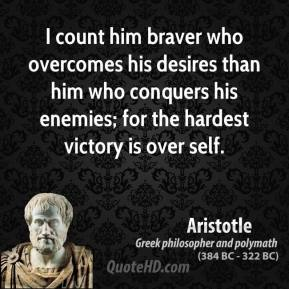 Aristotle - I count him braver who overcomes his desires than him who conquers his enemies; for the hardest victory is over self.