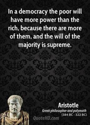 Aristotle - In a democracy the poor will have more power than the rich, because there are more of them, and the will of the majority is supreme.