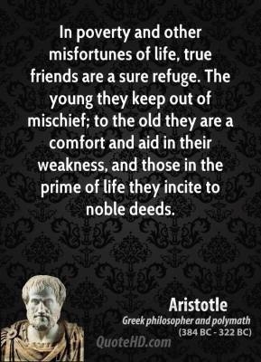 Aristotle - In poverty and other misfortunes of life, true friends are a sure refuge. The young they keep out of mischief; to the old they are a comfort and aid in their weakness, and those in the prime of life they incite to noble deeds.