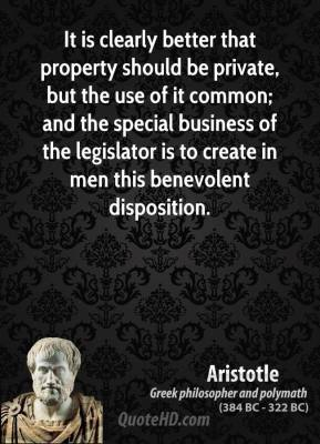 Aristotle - It is clearly better that property should be private, but the use of it common; and the special business of the legislator is to create in men this benevolent disposition.