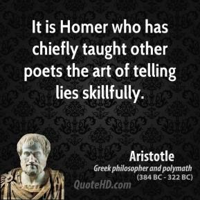 Aristotle - It is Homer who has chiefly taught other poets the art of telling lies skillfully.