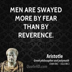 Aristotle - Men are swayed more by fear than by reverence.