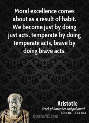 Aristotle - Moral excellence comes about as a result of habit. We become just by doing just acts, temperate by doing temperate acts, brave by doing brave acts.