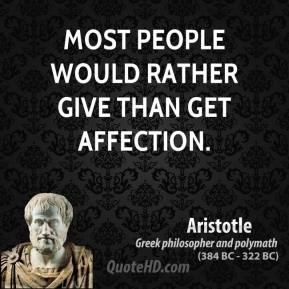 Aristotle - Most people would rather give than get affection.